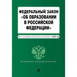 Федеральный закон 'Об образовании в Российской Федерации'. Текст с посл. изм. доп. на 2018 г.