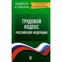 Трудовой Кодекс Российской Федерации. Текст с изменениями и дополнениями на 15 августа 2019 года
