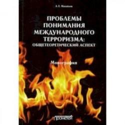 Проблемы понимания международного терроризма. Общетеоретический аспект. Монография