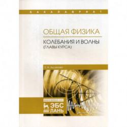 Общая физика. Колебания и волны (главы курса). Учебное пособие