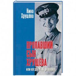 Пропавший сын Хрущева, или Когда ГУЛАГ в головах