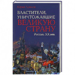 Властители, уничтожавшие великую страну. Россия . ХХ век