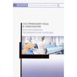 Сестринский уход в онкологии. Паллиативная медицинская помощь. Учебное пособие