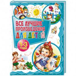 Все лучшие произведения для детей. 1-3 года