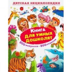 Книга для умных дошколят. 300 вопросов - 300 ответов
