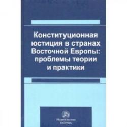 Конституционная юстиция в странах Восточной Европы: проблемы теории и практики. Монография