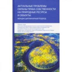 Актуальные проблемы охраны права собственности на природные ресурсы и объекты: междисц. подход