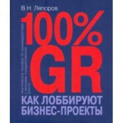 100% GR. Как лоббируют бизнес-проекты. Практическое пособие по взаимодействию с органами государстве
