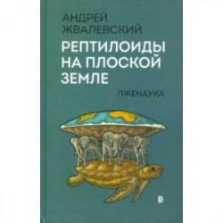 Рептилоиды на плоской Земле. Лженаука