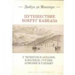 Путешествие вокруг Кавказа:у черкесов и абхазов,в Колхиде,Грузии,Армении и в Крыму