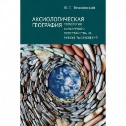 Аксиологическая география.Топология культурного пространства на рубеже тысячелетий