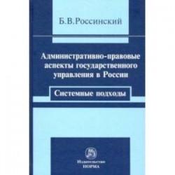 Административно-правовые аспекты государственного управления в России. Системные подходы. Монография