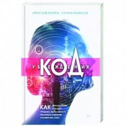 Код убеждения. Как нейромаркетинг повышает продажи, эффективность рекламных кампаний и конверсию сайта
