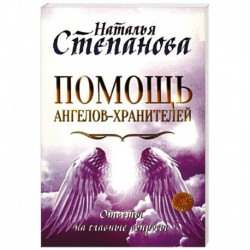 Помощь Ангелов-Хранителей. Ответы на главные вопросы