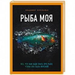 Рыба моя. Всё, что вам надо знать про рыбу, чтобы она была вкусной