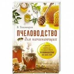 Пчеловодство для начинающих. Самое понятное пошаговое руководство на весь год