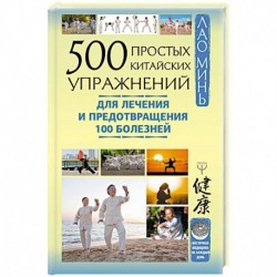 500 простых китайских упражнений для лечения и предотвращения 100 болезней
