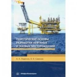 Теоретические основы разработки нефтяных и газовых месторождений. Учебное пособие