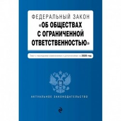 Федеральный закон 'Об обществах с ограниченной ответственностью'. Текст с изм. и доп. на 2020 г.
