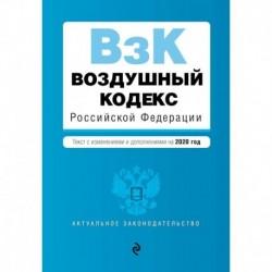 Воздушный кодекс Российской Федерации. Текст с изм. и доп. на 2020 г.