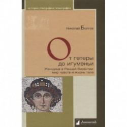 От гетеры до игуменьи.Женщина в Ранней Византии:мир чувств и жизнь тела