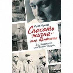 Спасать жизни-моя профессия.Воспоминания советского хирурга
