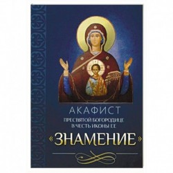 Акафист Пресвятой Богородице в честь иконы Ее Знамение