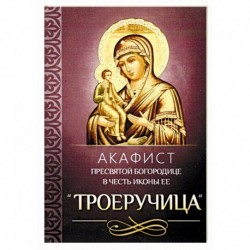 Акафист Пресвятой Богородице в честь иконы Ее 'Троеручица'