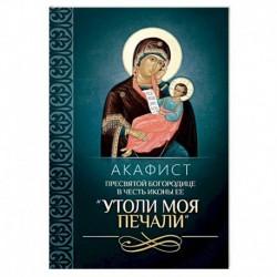 Акафист Пресвятой Богородице в честь иконы Ее 'Утоли моя печали'