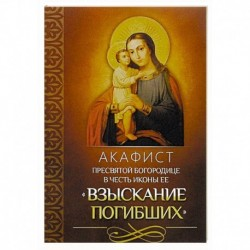 Акафист Пресвятой Богородице в честь иконы Ее 'Взыскание погибших'