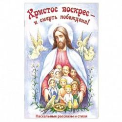 Христос воскрес - и смерть побеждена! Пасхальные рассказы и стихи