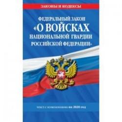 Федеральный закон «О войсках национальной гвардии Российской Федерации». Текст с изменениями на 2020 год
