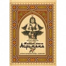 Тайная книга Ахримана. Древние персидские обряды, заклинания