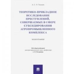 Теоретико-прикладное исследование преступлений, совершаемых в сфере субсидир. агропромыш. комплекса