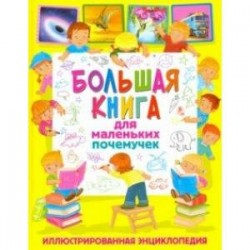 Большая книга для маленьких почемучек. Иллюстрированная энциклопедия
