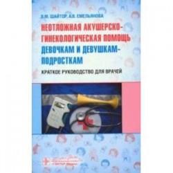 Неотложная акушер-гинекологическая помощь девочкам и девушкам. Краткое руководство для врачей