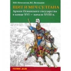Щит и меч султана. Армия Османского государства в конце XVI - начале XVIII в.