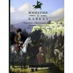 Империя и Кавказ. Оружие, обмундирование, ратные традиции XIX - начало XX века