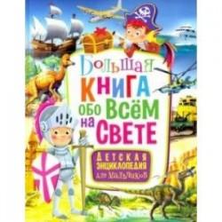Большая книга обо всем на свете. Детская энциклопедия для мальчиков