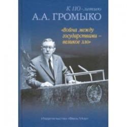 'Война между государствами - великое зло'. К 110-летию А.А. Громыко