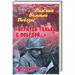 Вернусь только с Победой... Фронтовые письма 1941-1945 гг