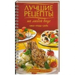Лучшие рецепты на любой вкус. Мясо. Птица. Рыба.