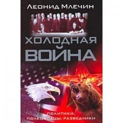 Холодная война. Политики, полководцы, разведчики