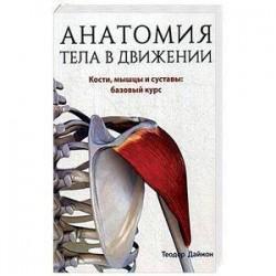 Анатомия тела в движении. Кости, мышцы и суставы: базовый курс. Учебник