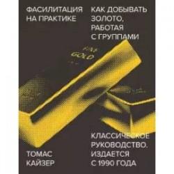 Фасилитация на практике. Как добывать золото, работая с группами