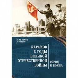 Харьков в годы Великой Отечественной войны.Город и война