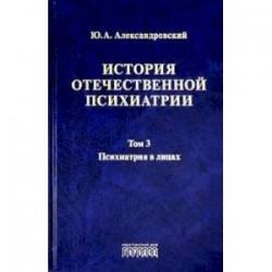 История отечественной психиатрии. Том 3. Психиатрия в лицах