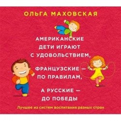 Американские дети играют с удовольствием, французские - по правилам, а русские - до победы. Лучшее из систем воспитания