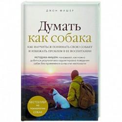 Думать как собака. Как научиться понимать свою собаку и избежать проблем в ее воспитании