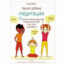 Научите ребенка медитации. 70 простых и веселых упражнений, которые помогут детям снять стресс